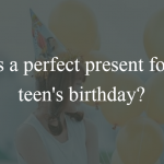 4 Things that are Still Cool to Buy for Your Teen's Birthday
